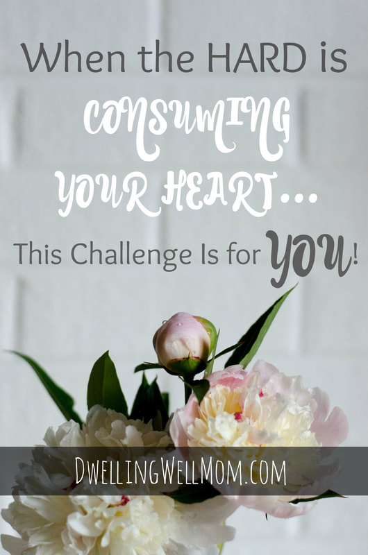 When the Hard is Consuming Your Heart - This Challenge is for YOU | Dwelling Well Mom Blog